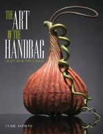 Art of the Handbag : Crazy Beautiful Bags - Clare Anthony