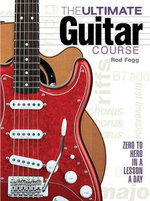 The Ultimate Guitar Course : From Zero to Hero in a Lesson a Day - Rod Fogg