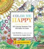 Color Me Happy : A Zen Colouring Book : 100 Coloring Templates That Will Make You Smile - Lacy Mucklow