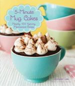 5-Minute Mug Cakes : Over 100 Yummy Cakes from Funfetti to Peanut Butter - Jennifer Lee