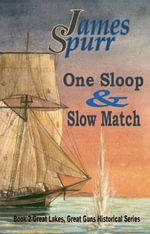 One Sloop and Slow Match : Book 2: Great Lakes Great Guns Hisrorical Series - James Spurr