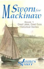 Sworn for Mackinaw : Book 1: Great Lakes Great Guns Historical Series - James Spurr
