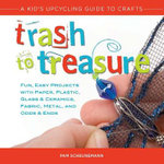 Trash to Treasure : A Kid's Upcycling Guide to Crafts - Pam Scheunemann