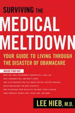 Surviving the Medical Meltdown : Your Guide to Living Through the Disaster of Obamacare - Lee Hieb