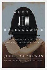 When a Jew Rules the World : What the Bible Really Says about Israel in the Plan of God - Joel Richardson