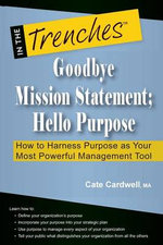 Goodbye Mission Statement; Hello Purpose : How to Harness Purpose as Your Most Powerful Management Tool - Cate Cardwell