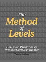 The Method of Levels : How to Do Psychotherapy Without Getting in the Way - Timothy A Carey