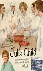 Julia Child : An Extraordinary Life in Words and Pictures - Erin Hagar