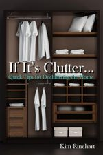 If It's Clutter... Quick Tips for Decluttering the Home - Kim Rinehart