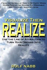 Visualize Then Realize : Use the Law of Attraction to Turn Your Dreams Into Reality - Rolf Nabb