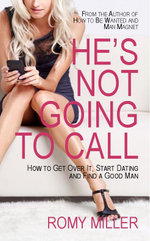He's Not Going to Call : How to Get Over It, Start Dating and Find a Good Man - Romy Miller