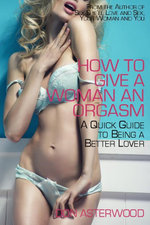 How to Give a Woman an Orgasm : A Quick Guide to Being a Better Lover - Don Asterwood