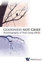 Goodness Not Grief : Autobiography of Yean Leng Lim - Yean Leng Lim