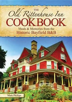 The Old Rittenhouse Inn Cookbook : Meals & Memories from the Historic Bayfield B&b - Mark Phillips