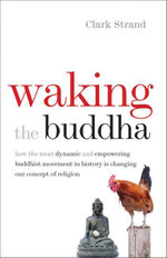 Waking the Buddha : How the Most Dynamic and Empowering Buddhist Movement in History Is Changing Our Concept of Religion - Clark Strand