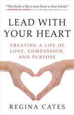 Lead With Your Heart : Creating a Life of Love, Compassion, and Purpose - Regina Cates
