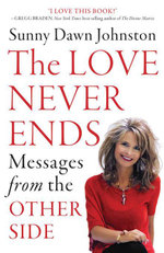The Love Never Ends : Messages from the Other Side - Sunny Dawn Johnston