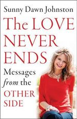 Love Never Ends : Messages from the Other Side - Sunny Dawn Johnston