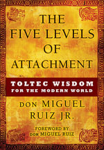 Five Levels of Attachment : Toltec Wisdom for the Modern World - Don Miguel Ruiz