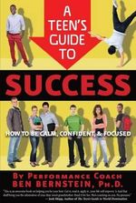 Teen's Guide to Success : How to Be Calm, Confident, Focused - Ben Bernstein