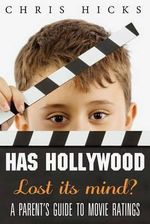 Has Hollywood Lost Its Mind? : A Parent's Guide to Movie Ratings - Chris Hicks