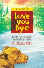 Loveyoubye : Holding Fast, Letting Go, and Then There's the Dog - Rossandra White