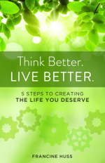 Think Better. Live Better. : 5 Steps to Create the Life You Deserve - Francine Huss