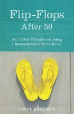 Flip-Flops After Fifty : And Other Thoughts on Aging I Remembered to Write Down - Cindy Eastman