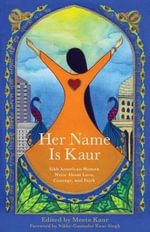 Her Name Is Kaur : Sikh American Women Write about Love, Courage, and Faith