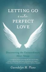 Letting Go into Perfect Love : Discovering the Extraordinary after Abuse - Gwendolyn M Plano