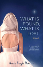 What Is Found, What Is Lost : A Novel - Anne Leigh Parrish