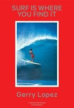 Surf Is Where You Find It -- Revised and Expanded - Gerry Lopez