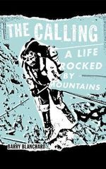 The Calling : A Life Rocked by Mountains - Barry Blanchard