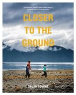 Closer to the Ground : An Outdoor Family's Year on the Water, in the Woods and at the Table - Dylan Tomine