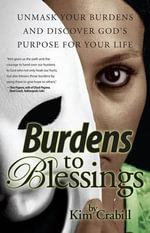 Burdens to Blessings : Unmask Your Burdens and Discover Goda S Purpose for Your Life - Kim Crabill