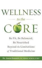 Wellness to the Core : Be Fit, Be Nourished, Be Balanced Beyond the Limitations of Traditional Medicine - Jason Sonners