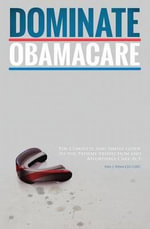Dominate Obamacare : The Complete and Simple Guide to the Patient Protection and Affordable Care ACT - Paul J Winn