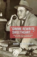 Gimme Rewrite, Sweetheart . . . : Tales from the Last Glory Days of Cleveland Newspapers--Told by the Men and Women Who Reported the News - John Tidyman