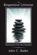 The Responsive Universe : Illumination of the Nine Mandalas - John C. Bader