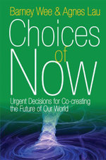 Choices of Now : Urgent Decisions for Co-creating the Future of Our World - Barney Wee