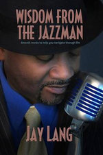 Wisdom from the Jazzman : Smooth Words to Help You Navigate Through Life - Jay Lang