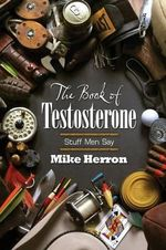 The Book of Testosterone : Stuff Men Say - Mike Herron