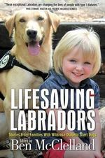 Lifesaving Labradors : Stories from Families with Diabetic Alert Dogs - Ben McClelland