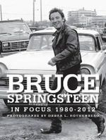 Bruce Springsteen in Focus 1980-2012 : Photographed by Debra L. Rothenberg - Debra Rothenberg