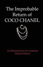 The Improbable Return of Coco Chanel : As Witnessed by Her Assistant, Richard Parker - Richard Parker