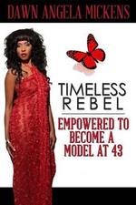 Timeless Rebel : Empowered to Become a Model at 43 - Dawn Angela Mickens