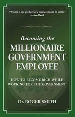 Becoming the Millionaire Government Employee : How to Become Rich While Working for the Government - Roger D Smith