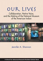 Our Lives : Collaboration, Native Voice, and the Making of the National Museum of the American Indian - Jennifer A. Shannon