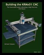 Building the Krmx01 Cnc : The Illustrated Guide to Building a High Precision Cnc - Michael Simpson