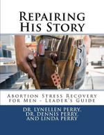 Repairing His Story : Abortion Stress Recovery for Men - Leader's Guide - Dr Lynellen Perry